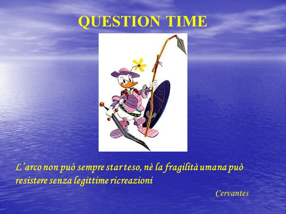 QUESTION TIME Larco non può sempre star teso, nè la fragilità umana può resistere senza legittime ricreazioni Cervantes