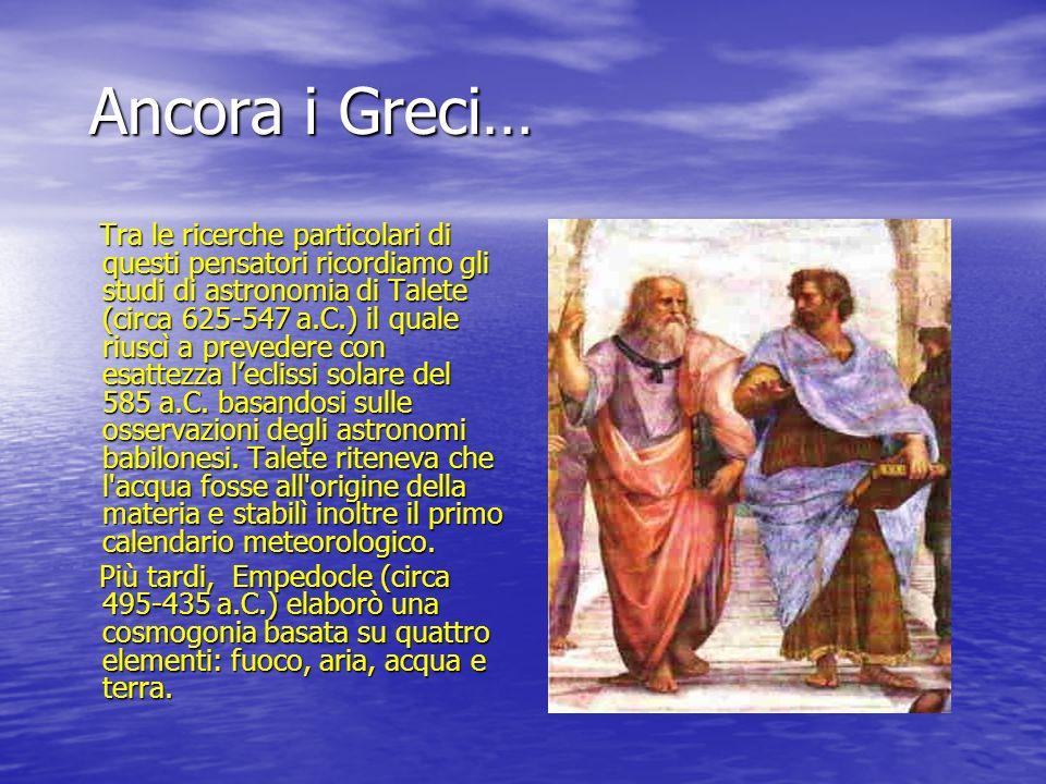 Ancora i Greci… Tra le ricerche particolari di questi pensatori ricordiamo gli studi di astronomia di Talete (circa 625-547 a.C.) il quale riuscì a pr