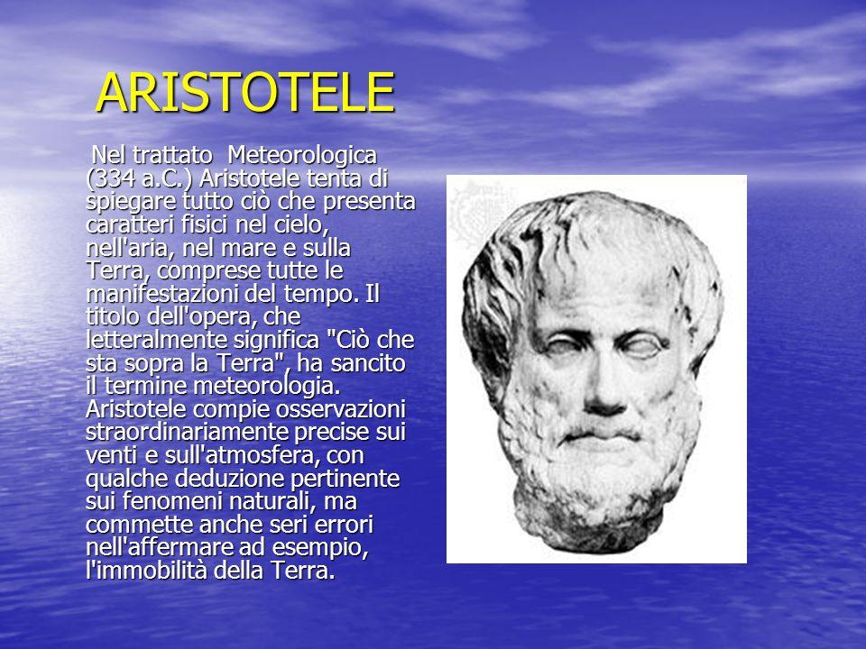 ARISTOTELE Nel trattato Meteorologica (334 a.C.) Aristotele tenta di spiegare tutto ciò che presenta caratteri fisici nel cielo, nell'aria, nel mare e