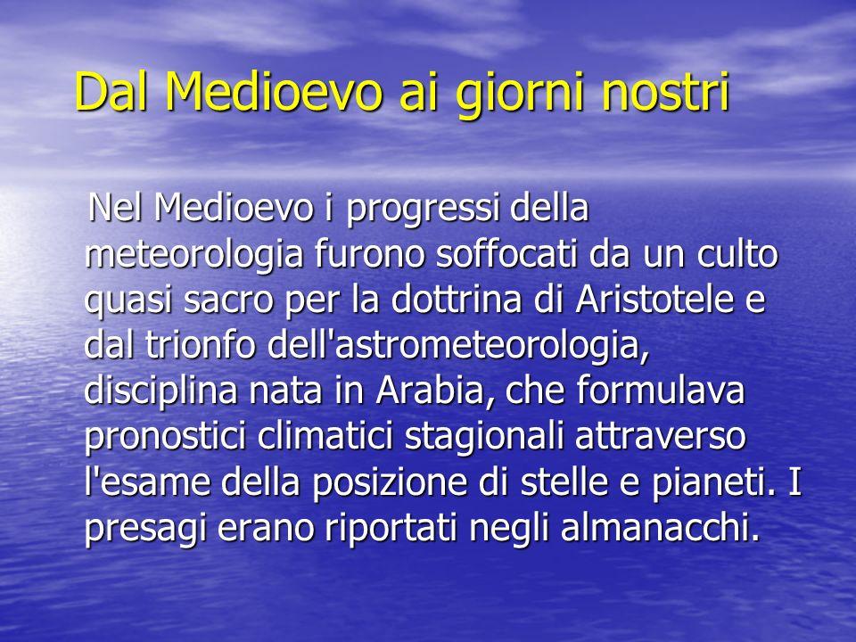 Dal Medioevo ai giorni nostri Nel Medioevo i progressi della meteorologia furono soffocati da un culto quasi sacro per la dottrina di Aristotele e dal