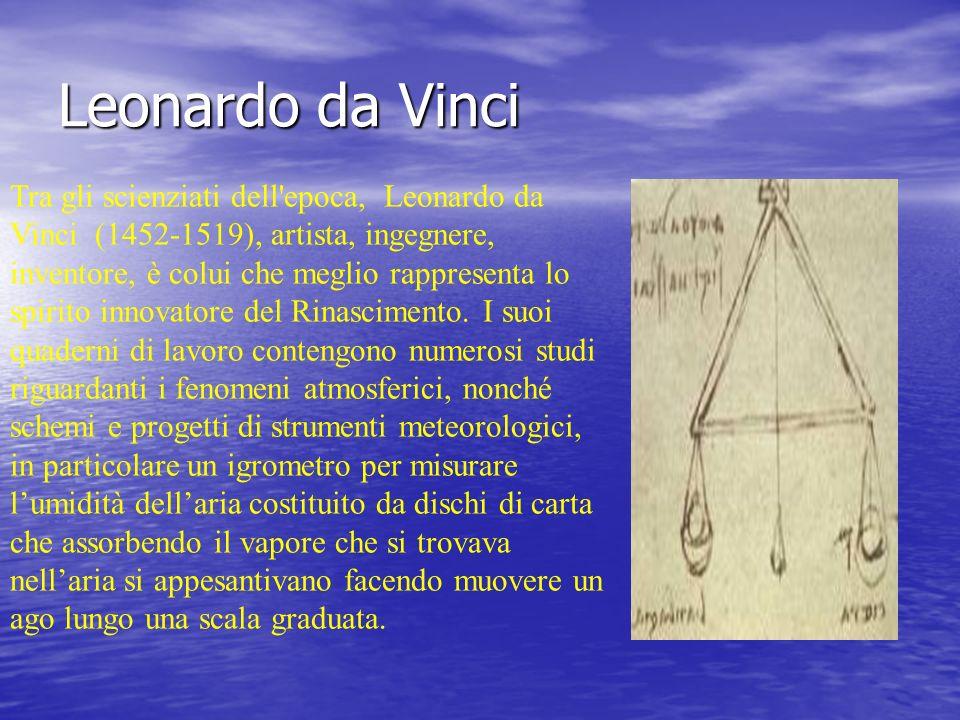 Leonardo da Vinci Tra gli scienziati dell'epoca, Leonardo da Vinci (1452-1519), artista, ingegnere, inventore, è colui che meglio rappresenta lo spiri