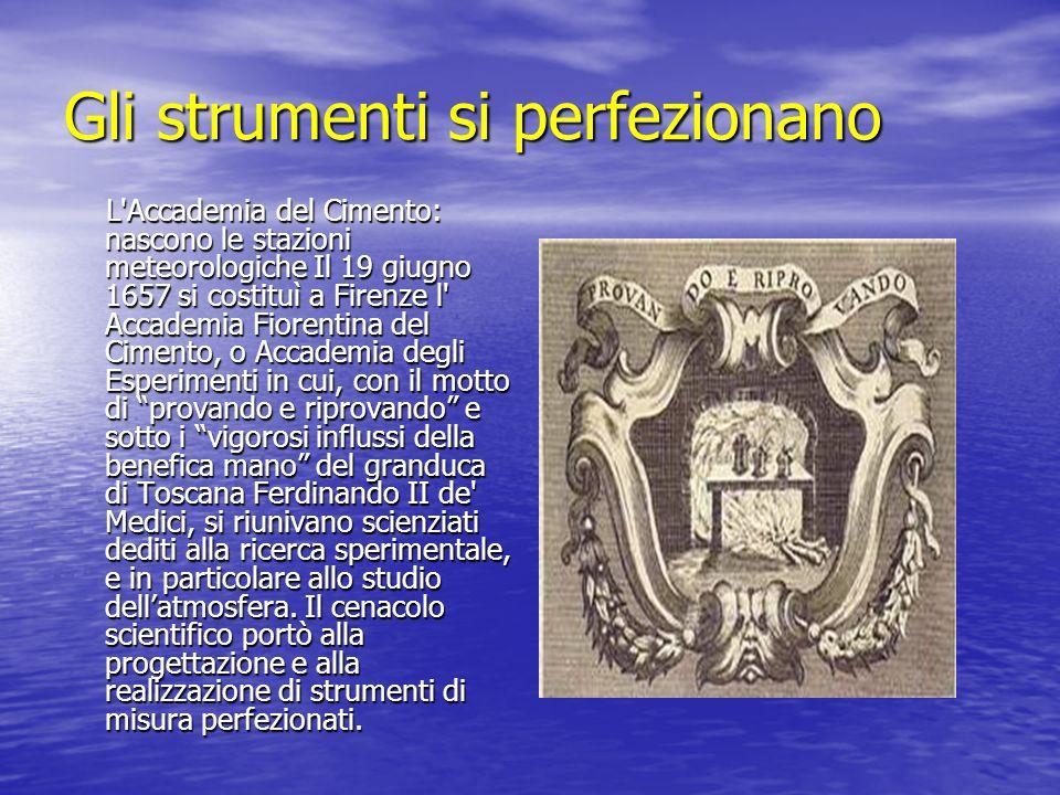 Gli strumenti si perfezionano L'Accademia del Cimento: nascono le stazioni meteorologiche Il 19 giugno 1657 si costituì a Firenze l' Accademia Fiorent