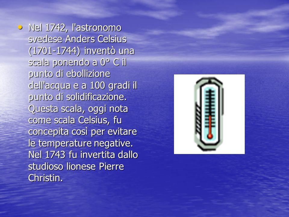 Nel 1742, l'astronomo svedese Anders Celsius (1701-1744) inventò una scala ponendo a 0° C il punto di ebollizione dell'acqua e a 100 gradi il punto di