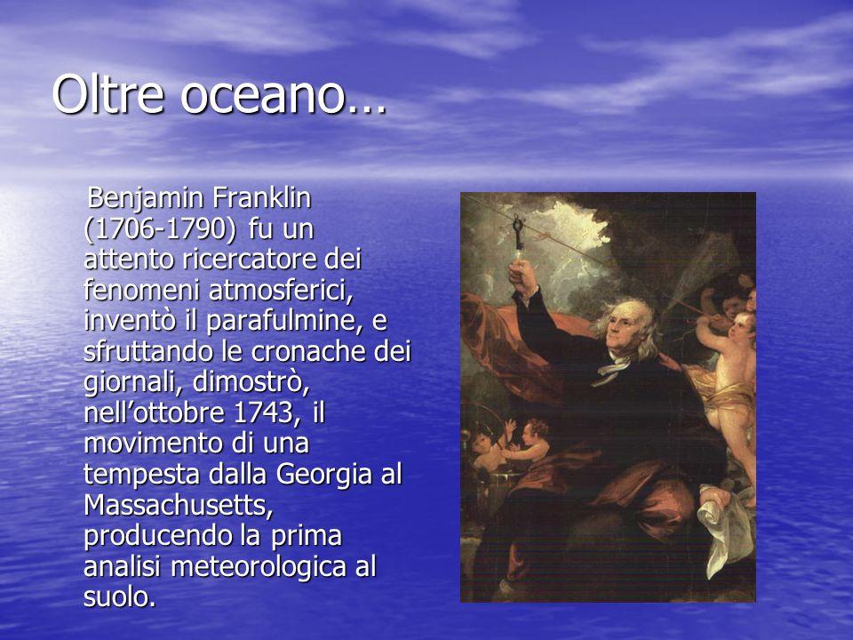 Oltre oceano… Benjamin Franklin (1706-1790) fu un attento ricercatore dei fenomeni atmosferici, inventò il parafulmine, e sfruttando le cronache dei g