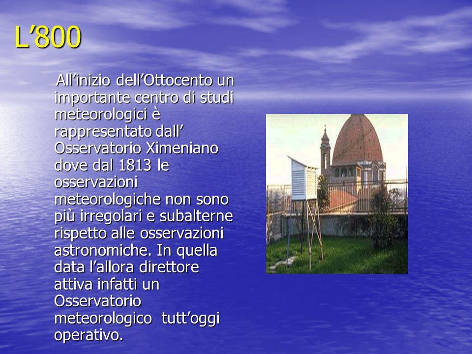 L800 Allinizio dellOttocento un importante centro di studi meteorologici è rappresentato dall Osservatorio Ximeniano dove dal 1813 le osservazioni met
