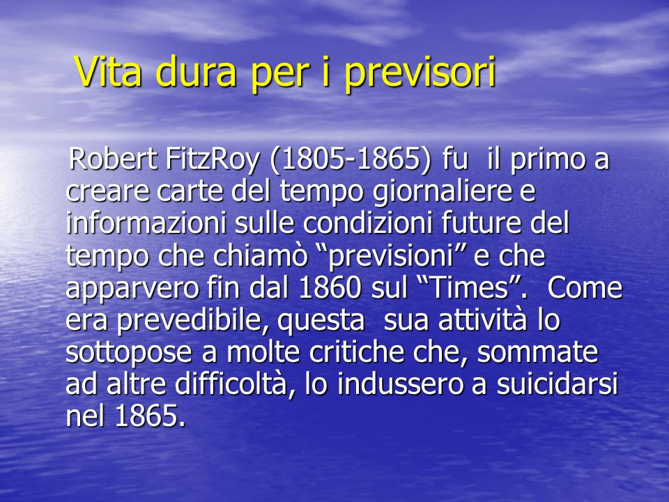 Vita dura per i previsori Robert FitzRoy (1805-1865) fu il primo a creare carte del tempo giornaliere e informazioni sulle condizioni future del tempo