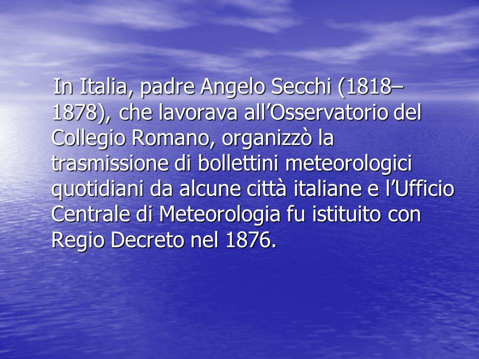 In Italia, padre Angelo Secchi (1818– 1878), che lavorava allOsservatorio del Collegio Romano, organizzò la trasmissione di bollettini meteorologici q