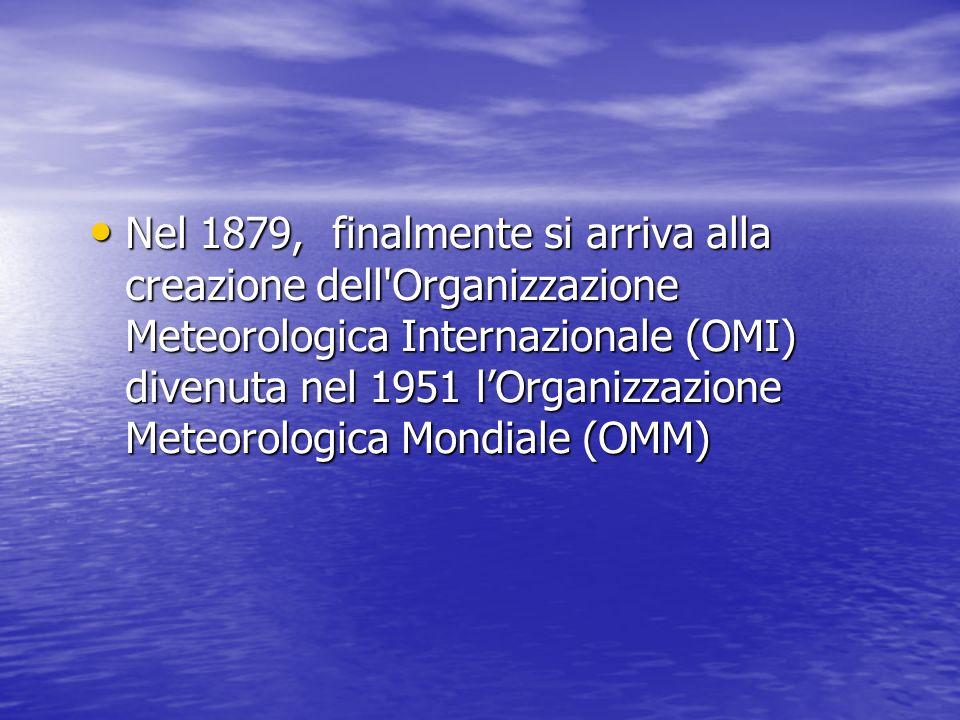 Nel 1879, finalmente si arriva alla creazione dell'Organizzazione Meteorologica Internazionale (OMI) divenuta nel 1951 lOrganizzazione Meteorologica M