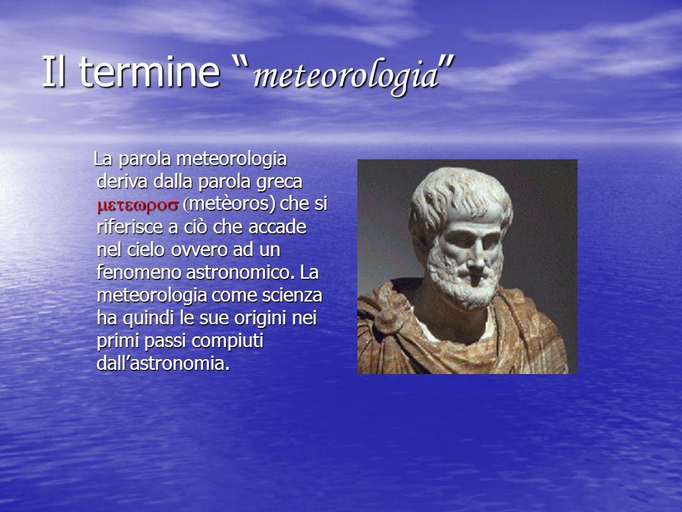 Il termine meteorologia Il termine meteorologia La parola meteorologia deriva dalla parola greca metèoros) che si riferisce a ciò che accade nel cielo
