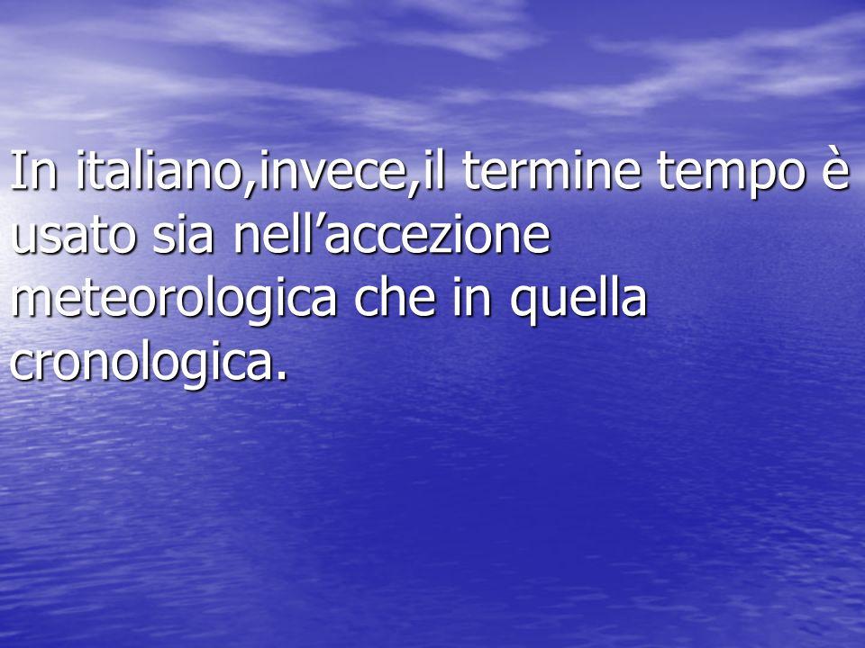 In italiano,invece,il termine tempo è usato sia nellaccezione meteorologica che in quella cronologica.