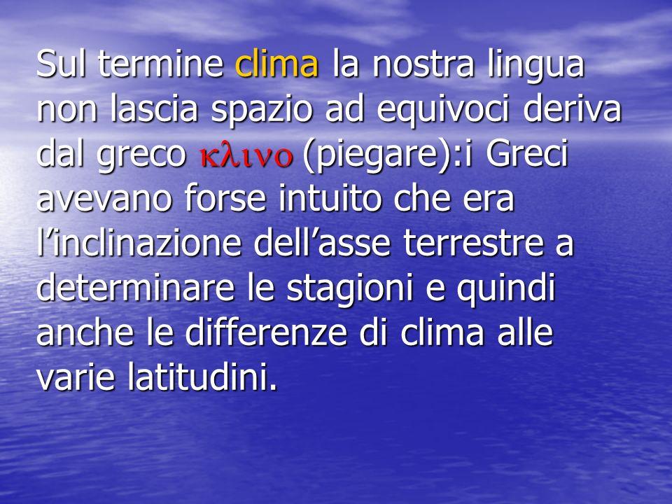 Sul termine clima la nostra lingua non lascia spazio ad equivoci deriva dal greco (piegare):i Greci avevano forse intuito che era linclinazione dellas