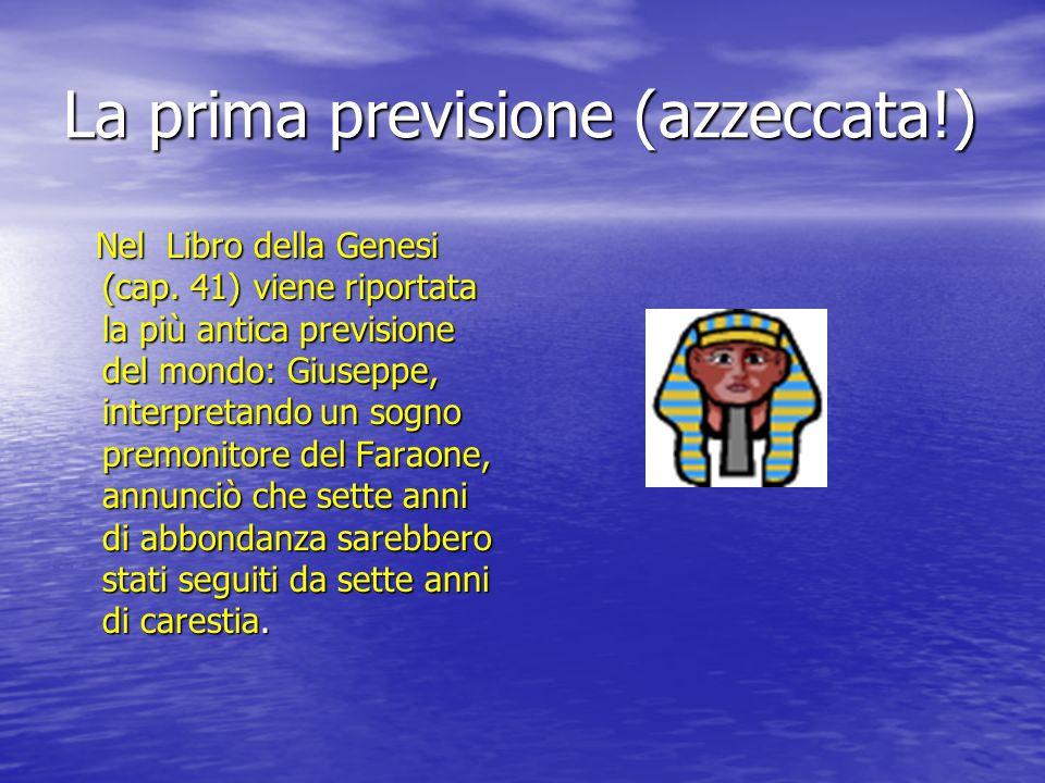 La prima previsione (azzeccata!) Nel Libro della Genesi (cap. 41) viene riportata la più antica previsione del mondo: Giuseppe, interpretando un sogno