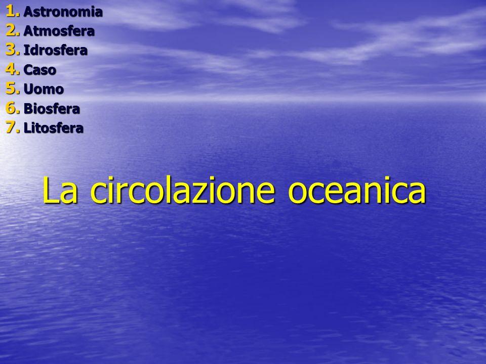 La circolazione oceanica 1. A stronomia 2. A tmosfera 3. I drosfera 4. C aso 5. U omo 6. B iosfera 7. L itosfera