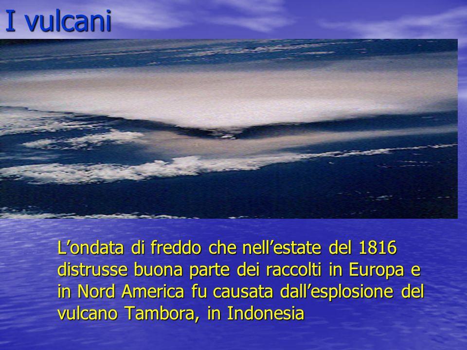 I vulcani Londata di freddo che nellestate del 1816 distrusse buona parte dei raccolti in Europa e in Nord America fu causata dallesplosione del vulca
