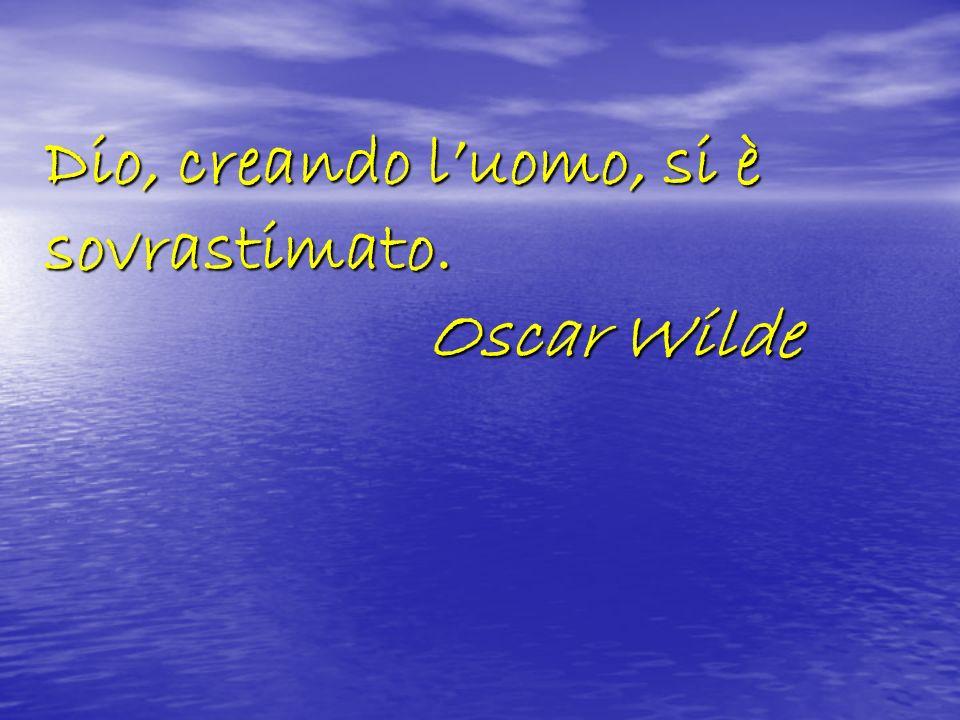 Dio, creando luomo, si è sovrastimato. Oscar Wilde