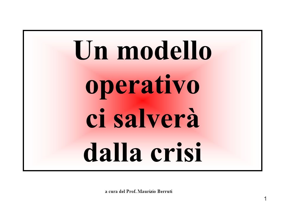 1 Un modello operativo ci salverà dalla crisi a cura del Prof. Maurizio Berruti
