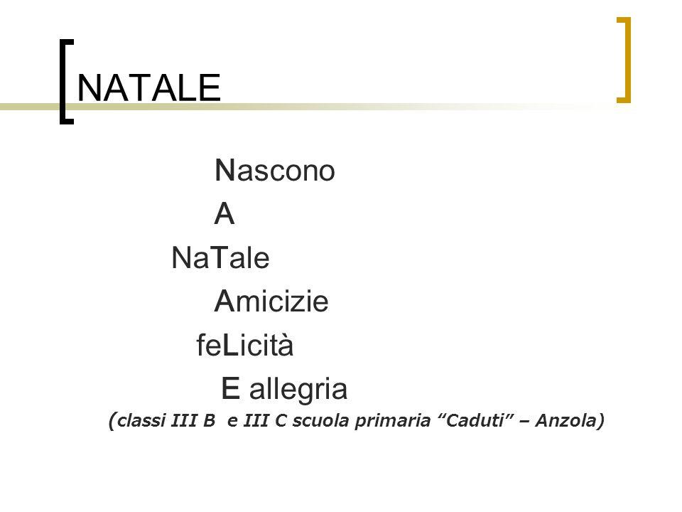 NATALE Nascono A NaTale Amicizie feLicità E allegria ( classi III B e III C scuola primaria Caduti – Anzola)