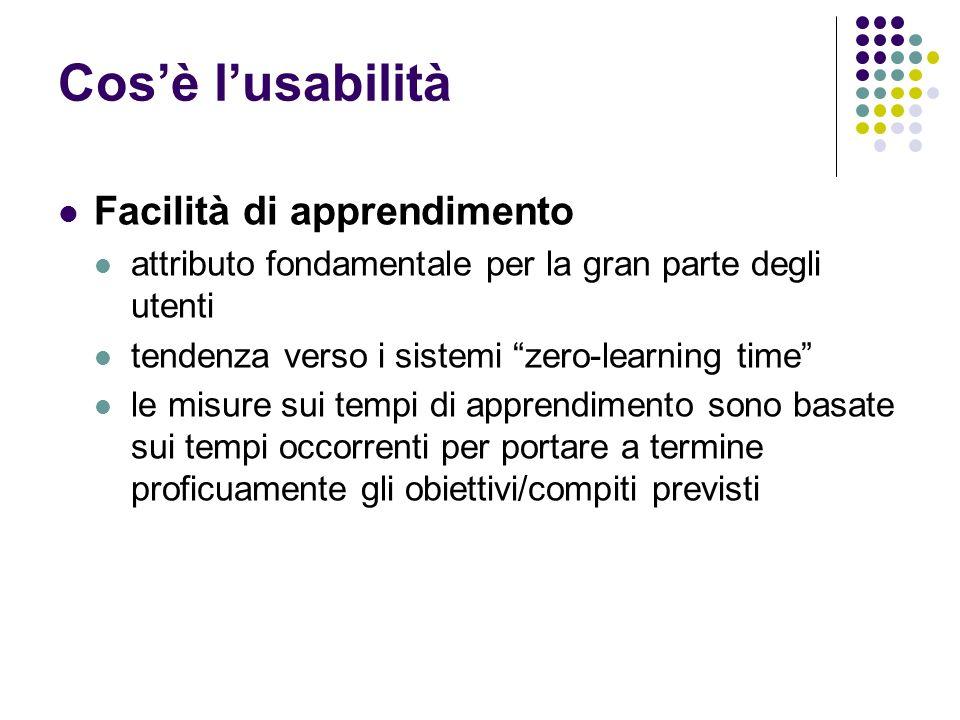 Cosè lusabilità Facilità di apprendimento attributo fondamentale per la gran parte degli utenti tendenza verso i sistemi zero-learning time le misure sui tempi di apprendimento sono basate sui tempi occorrenti per portare a termine proficuamente gli obiettivi/compiti previsti