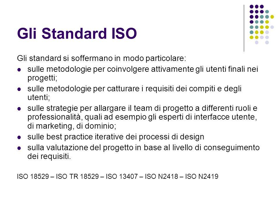 Gli Standard ISO Gli standard si soffermano in modo particolare: sulle metodologie per coinvolgere attivamente gli utenti finali nei progetti; sulle metodologie per catturare i requisiti dei compiti e degli utenti; sulle strategie per allargare il team di progetto a differenti ruoli e professionalità, quali ad esempio gli esperti di interfacce utente, di marketing, di dominio; sulle best practice iterative dei processi di design sulla valutazione del progetto in base al livello di conseguimento dei requisiti.