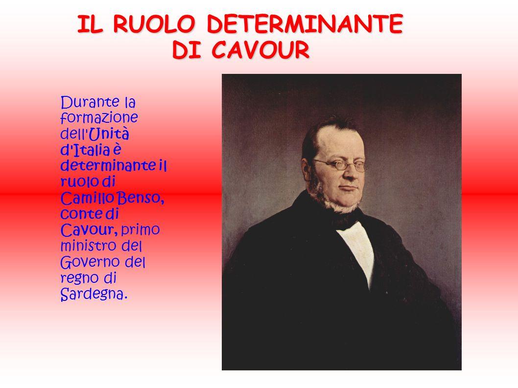 Durante la formazione dell Unità d Italia è determinante il ruolo di Camillo Benso, conte di Cavour, primo ministro del Governo del regno di Sardegna.