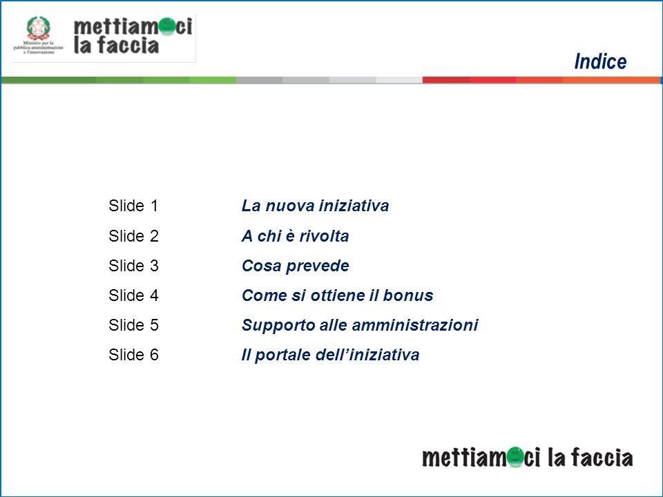 Indice Slide 1La nuova iniziativa Slide 2A chi è rivolta Slide 3Cosa prevede Slide 4Come si ottiene il bonus Slide 5Supporto alle amministrazioni Slide 6Il portale delliniziativa