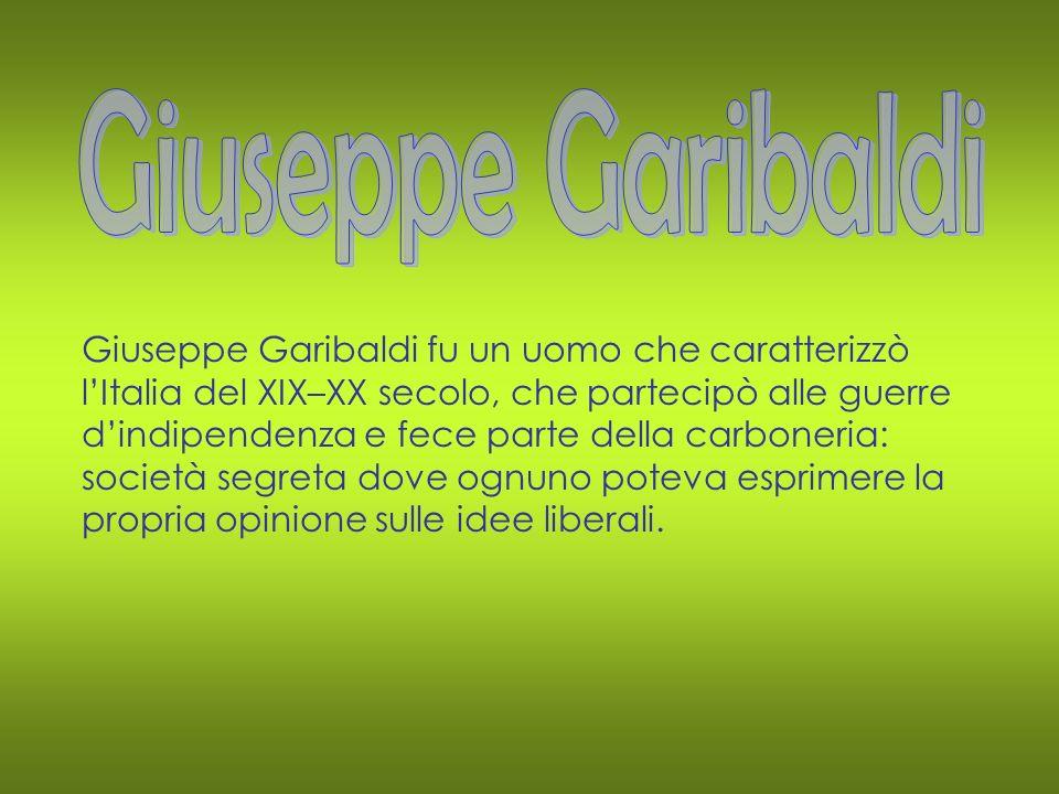 Giuseppe Garibaldi fu un uomo che caratterizzò l Italia del XIX–XX secolo, che partecipò alle guerre d indipendenza e fece parte della carboneria: soc