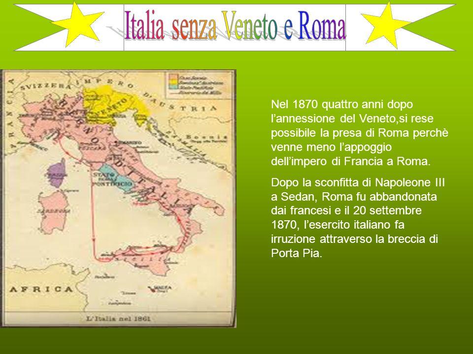 Nel 1870 quattro anni dopo l annessione del Veneto,si rese possibile la presa di Roma perchè venne meno l appoggio dell impero di Francia a Roma. Dopo