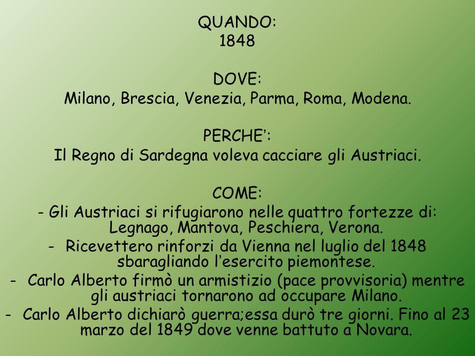 QUANDO: 1848 DOVE: Milano, Brescia, Venezia, Parma, Roma, Modena. PERCHE : Il Regno di Sardegna voleva cacciare gli Austriaci. COME: - Gli Austriaci s