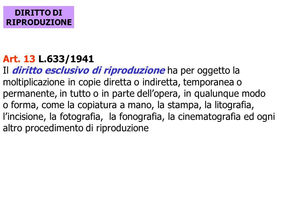 DIRITTO DI RIPRODUZIONE Art. 13 L.633/1941 Il diritto esclusivo di riproduzione ha per oggetto la moltiplicazione in copie diretta o indiretta, tempor