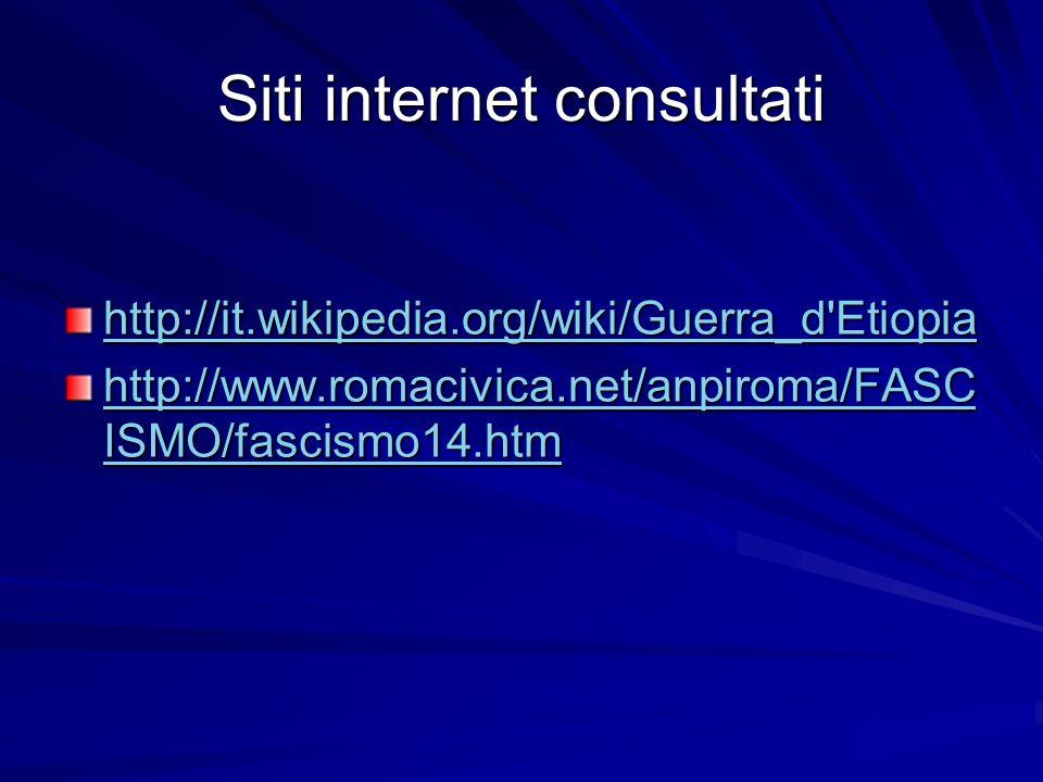 Siti internet consultati http://it.wikipedia.org/wiki/Guerra_d Etiopia http://www.romacivica.net/anpiroma/FASC ISMO/fascismo14.htm http://www.romacivica.net/anpiroma/FASC ISMO/fascismo14.htm