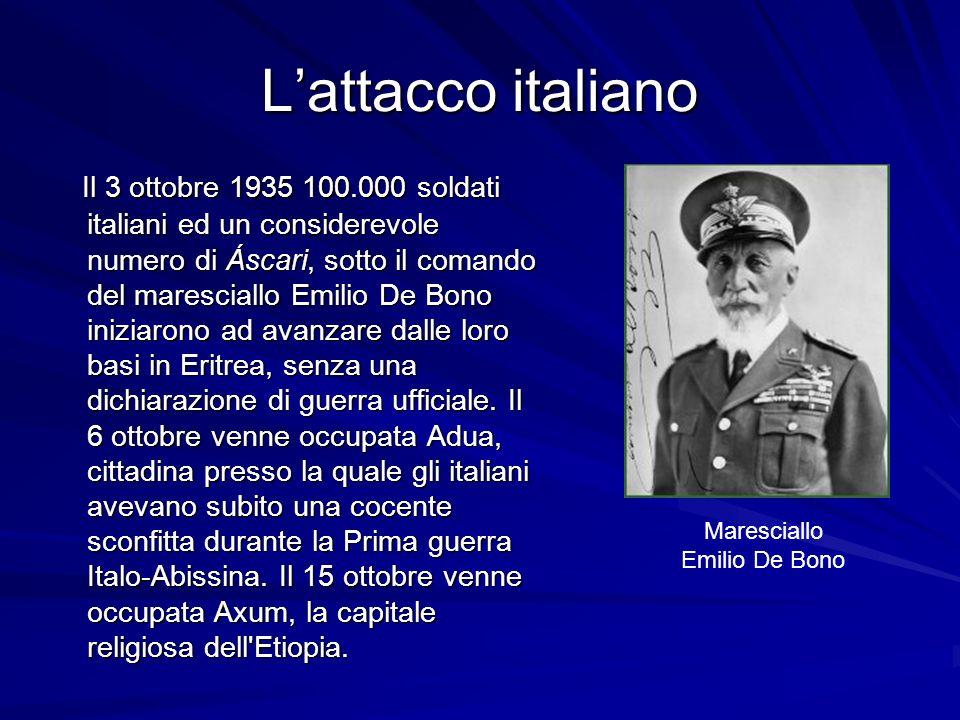 Lattacco italiano Il 3 ottobre 1935 100.000 soldati italiani ed un considerevole numero di Áscari, sotto il comando del maresciallo Emilio De Bono iniziarono ad avanzare dalle loro basi in Eritrea, senza una dichiarazione di guerra ufficiale.