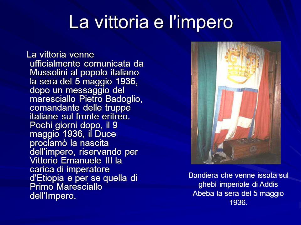 La vittoria e l impero La vittoria venne ufficialmente comunicata da Mussolini al popolo italiano la sera del 5 maggio 1936, dopo un messaggio del maresciallo Pietro Badoglio, comandante delle truppe italiane sul fronte eritreo.