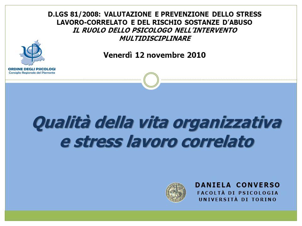 Qualità della vita organizzativa e stress lavoro correlato DANIELA CONVERSO FACOLTÀ DI PSICOLOGIA UNIVERSITÀ DI TORINO D.LGS 81/2008: VALUTAZIONE E PR