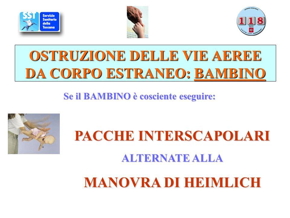 OSTRUZIONE DELLE VIE AEREE DA CORPO ESTRANEO: BAMBINO Se il BAMBINO è cosciente eseguire: PACCHE INTERSCAPOLARI ALTERNATE ALLA MANOVRA DI HEIMLICH