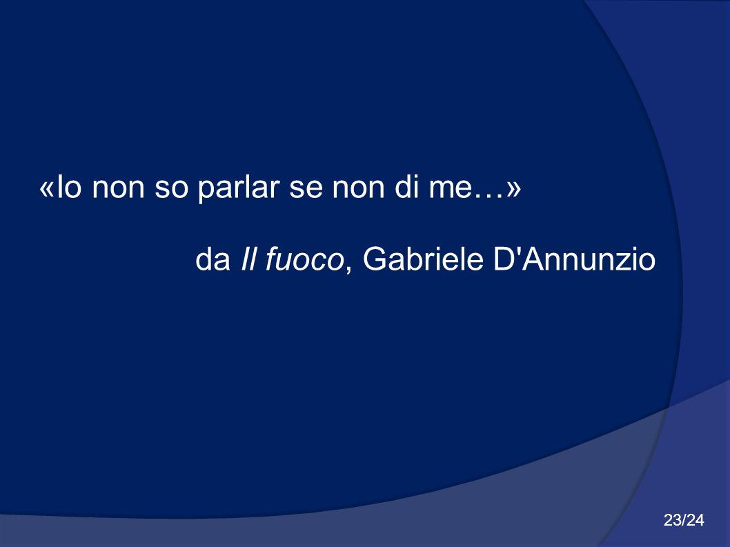 «Io non so parlar se non di me…» da Il fuoco, Gabriele D'Annunzio 23/24