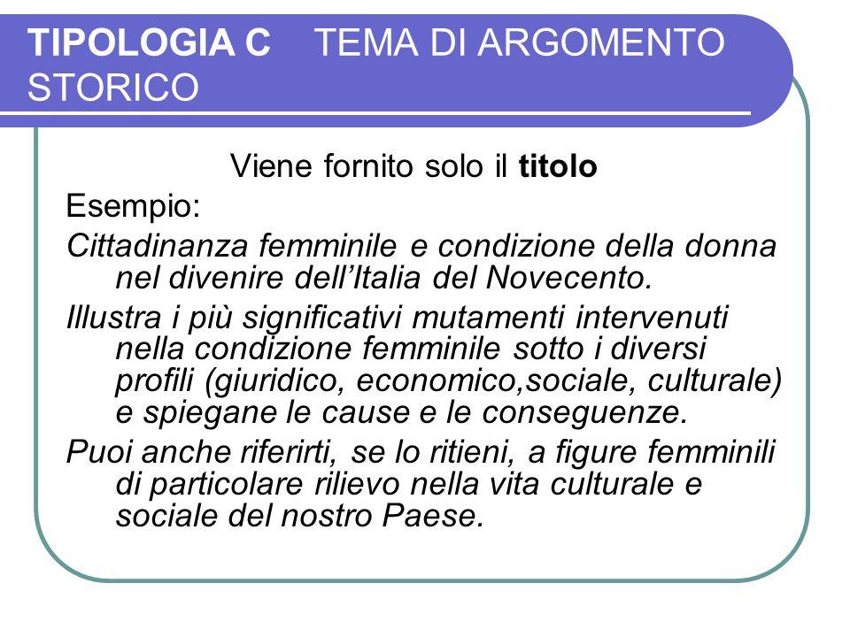 TIPOLOGIA C TEMA DI ARGOMENTO STORICO Viene fornito solo il titolo Esempio: Cittadinanza femminile e condizione della donna nel divenire dellItalia del Novecento.