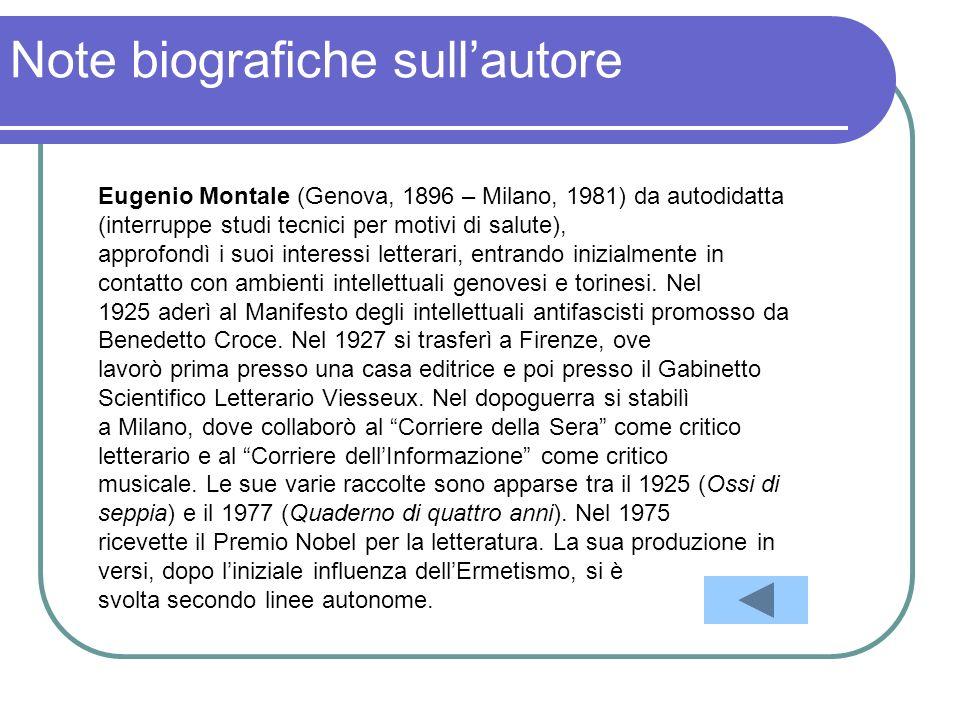 Note biografiche sullautore Eugenio Montale (Genova, 1896 – Milano, 1981) da autodidatta (interruppe studi tecnici per motivi di salute), approfondì i suoi interessi letterari, entrando inizialmente in contatto con ambienti intellettuali genovesi e torinesi.