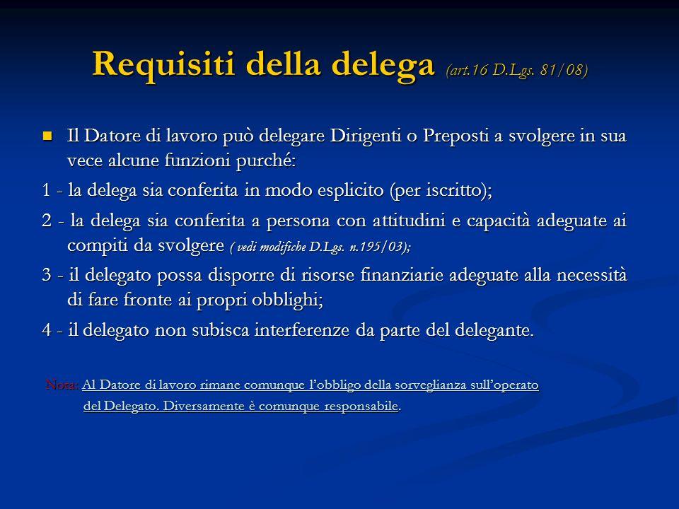 Requisiti della delega (art.16 D.Lgs. 81/08) Il Datore di lavoro può delegare Dirigenti o Preposti a svolgere in sua vece alcune funzioni purché: Il D