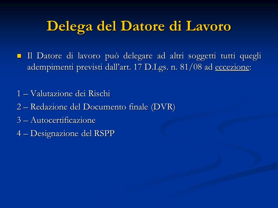 Delega del Datore di Lavoro Il Datore di lavoro può delegare ad altri soggetti tutti quegli adempimenti previsti dallart. 17 D.Lgs. n. 81/08 ad eccezi