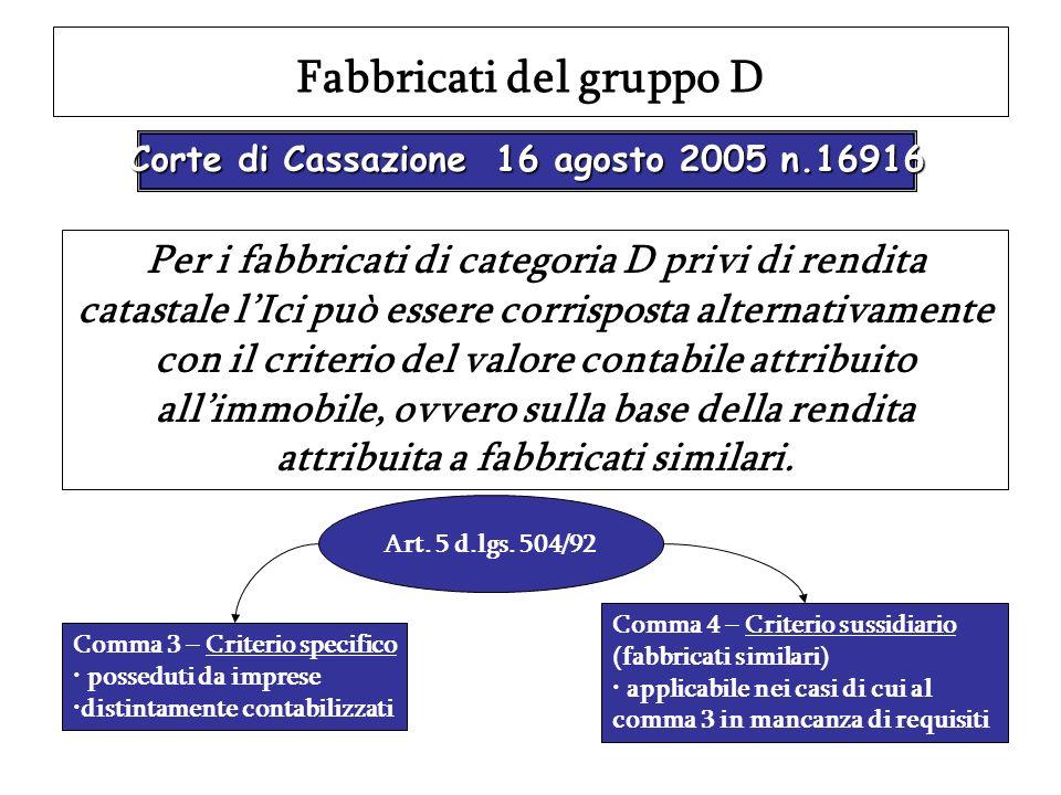 Fabbricati del gruppo D Corte di Cassazione 16 agosto 2005 n.16916 Per i fabbricati di categoria D privi di rendita catastale lIci può essere corrispo