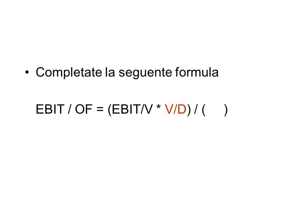 Completate la seguente formula EBIT / OF = (EBIT/V * V/D) / ( )