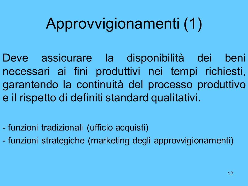 12 Approvvigionamenti (1) Deve assicurare la disponibilità dei beni necessari ai fini produttivi nei tempi richiesti, garantendo la continuità del pro