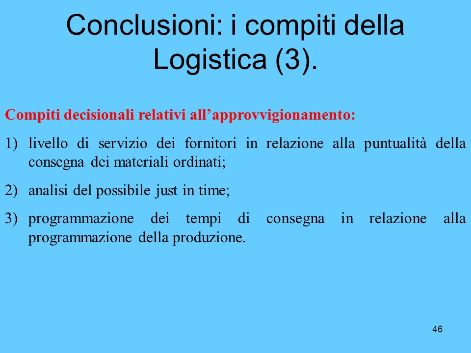 46 Conclusioni: i compiti della Logistica (3). Compiti decisionali relativi allapprovvigionamento: 1)livello di servizio dei fornitori in relazione al