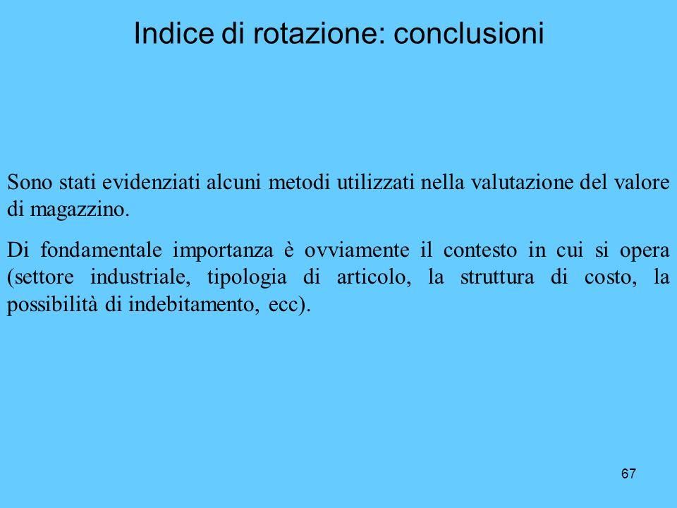 67 Indice di rotazione: conclusioni Sono stati evidenziati alcuni metodi utilizzati nella valutazione del valore di magazzino. Di fondamentale importa