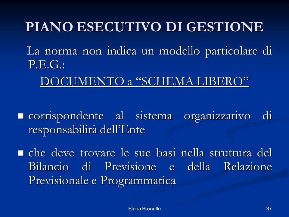 37Elena Brunetto PIANO ESECUTIVO DI GESTIONE La norma non indica un modello particolare di P.E.G.: La norma non indica un modello particolare di P.E.G
