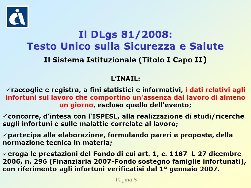 Pagina 5 Il DLgs 81/2008: Testo Unico sulla Sicurezza e Salute Il Sistema Istituzionale (Titolo I Capo II ) LINAIL: raccoglie e registra, a fini stati