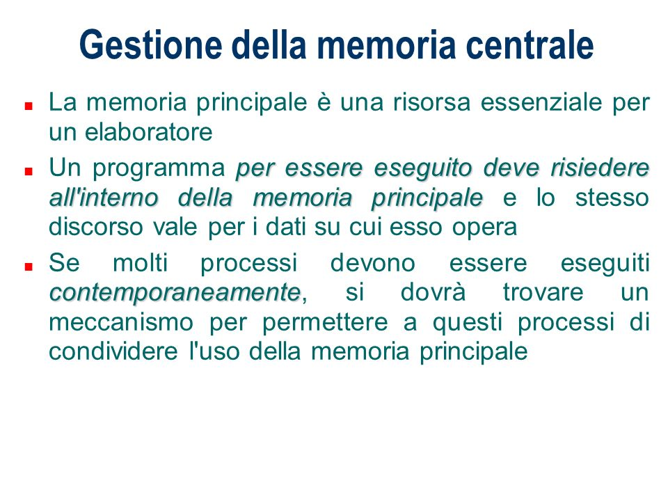 Gestione della memoria centrale n La memoria principale è una risorsa essenziale per un elaboratore per essere eseguito deve risiedere all'interno del