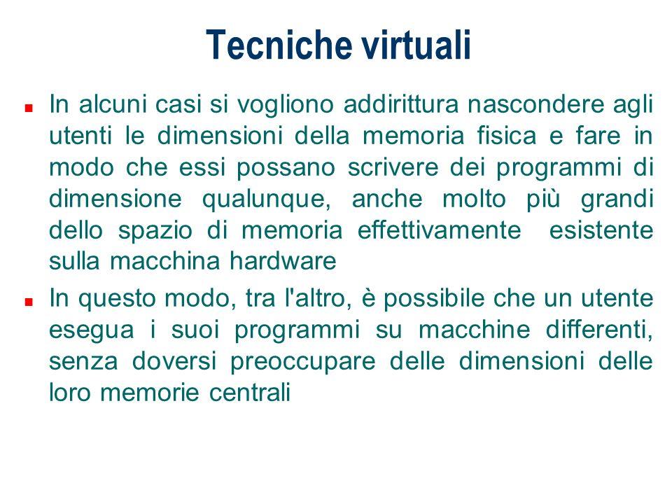 Tecniche virtuali n In alcuni casi si vogliono addirittura nascondere agli utenti le dimensioni della memoria fisica e fare in modo che essi possano s
