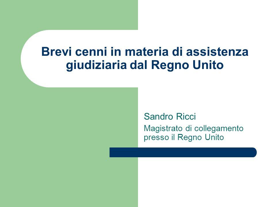Brevi cenni in materia di assistenza giudiziaria dal Regno Unito Sandro Ricci Magistrato di collegamento presso il Regno Unito