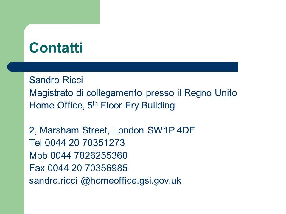 Contatti Sandro Ricci Magistrato di collegamento presso il Regno Unito Home Office, 5 th Floor Fry Building 2, Marsham Street, London SW1P 4DF Tel 004